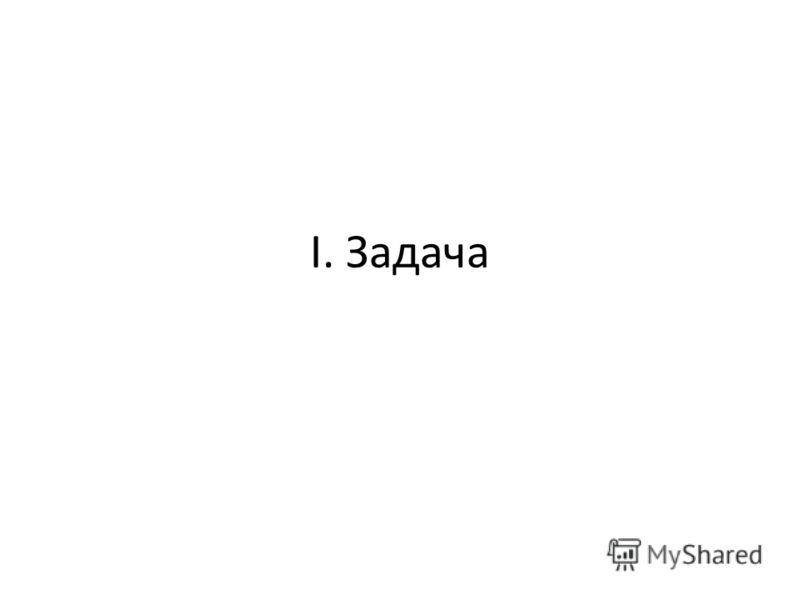I. Задача