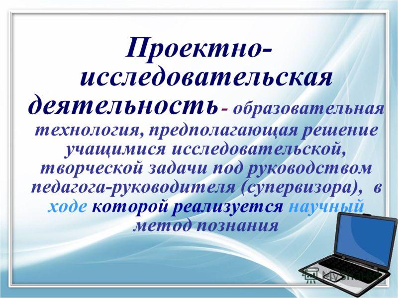 Проектно- исследовательская деятельность - образовательная технология, предполагающая решение учащимися исследовательской, творческой задачи под руководством педагога-руководителя (супервизора), в ходе которой реализуется научный метод познания
