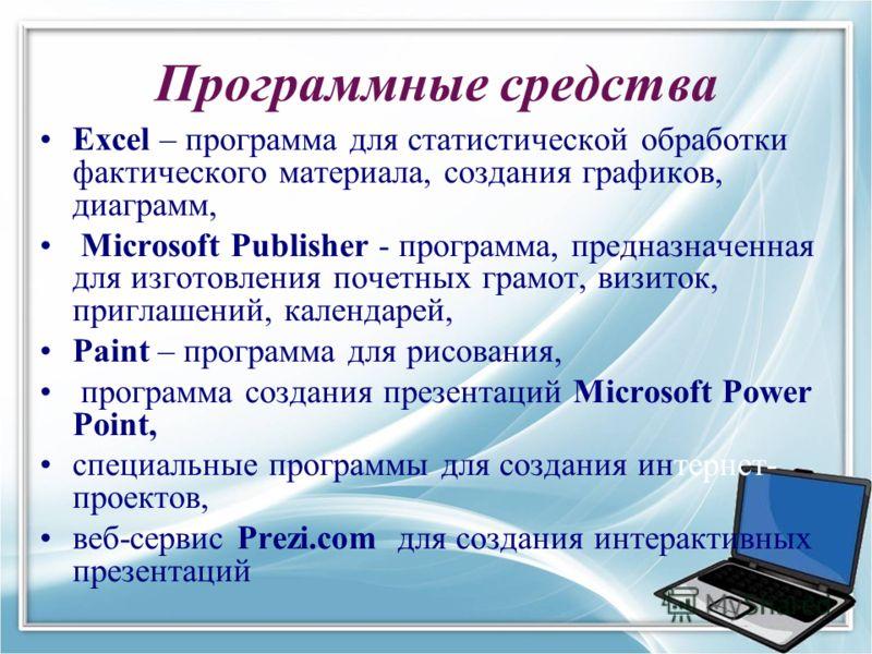 Программные средства Excel – программа для статистической обработки фактического материала, создания графиков, диаграмм, Microsoft Publisher - программа, предназначенная для изготовления почетных грамот, визиток, приглашений, календарей, Paint – прог