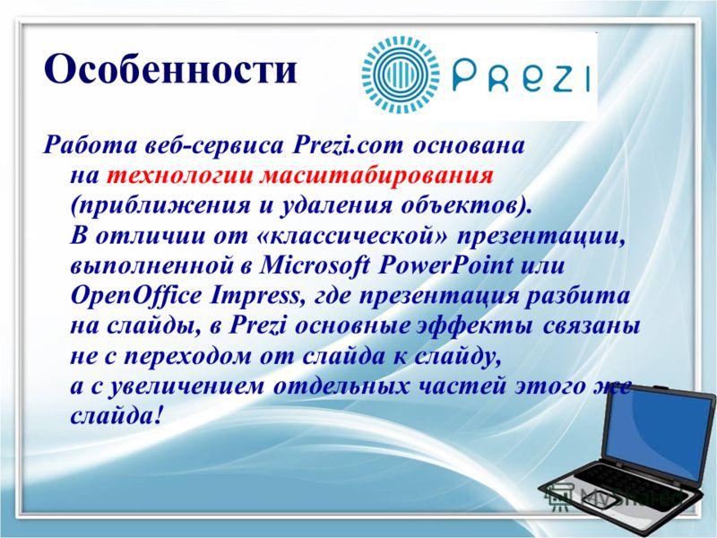 Особенности Работа веб-сервиса Prezi.com основана на технологии масштабирования (приближения и удаления объектов). В отличии от «классической» презентации, выполненной в Microsoft PowerPoint или OpenOffice Impress, где презентация разбита на слайды,