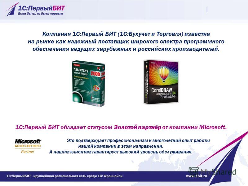 Компания 1С:Первый БИТ (1С:Бухучет и Торговля) известна на рынке как надежный поставщик широкого спектра программного обеспечения ведущих зарубежных и российских производителей. 1С:Первый БИТ обладает статусом Золотой партнёр от компании Microsoft. Э