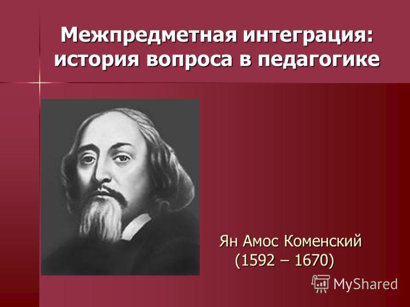 Межпредметная интеграция: история вопроса в педагогике Ян Амос Коменский (1592 – 1670)