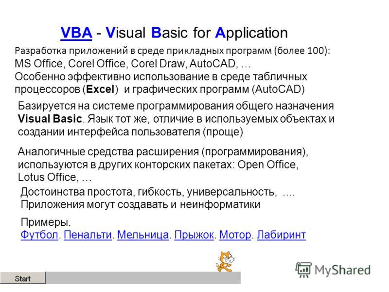 VBAVBA - Visual Basic for Application Разработка приложений в среде прикладных программ (более 100): MS Office, Corel Office, Corel Draw, AutoCAD, … Особенно эффективно использование в среде табличных процессоров (Excel) и графических программ (AutoC