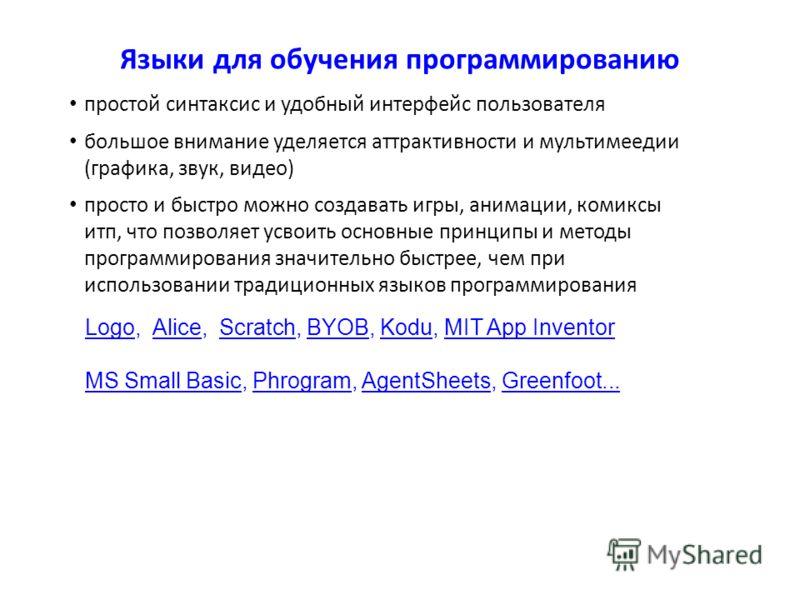 LogoLogo, Alice, Scratch, BYOB, Kodu, MIT App InventorAliceScratchBYOBKoduMIT App Inventor MS Small BasicMS Small Basic, Phrogram, AgentSheets, Greenfoot...PhrogramAgentSheetsGreenfoot... Языки для обучения программированию простой синтаксис и удобны