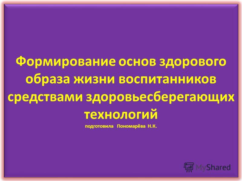Формирование основ здорового образа жизни воспитанников средствами здоровьесберегающих технологий подготовила Пономарёва Н.К.