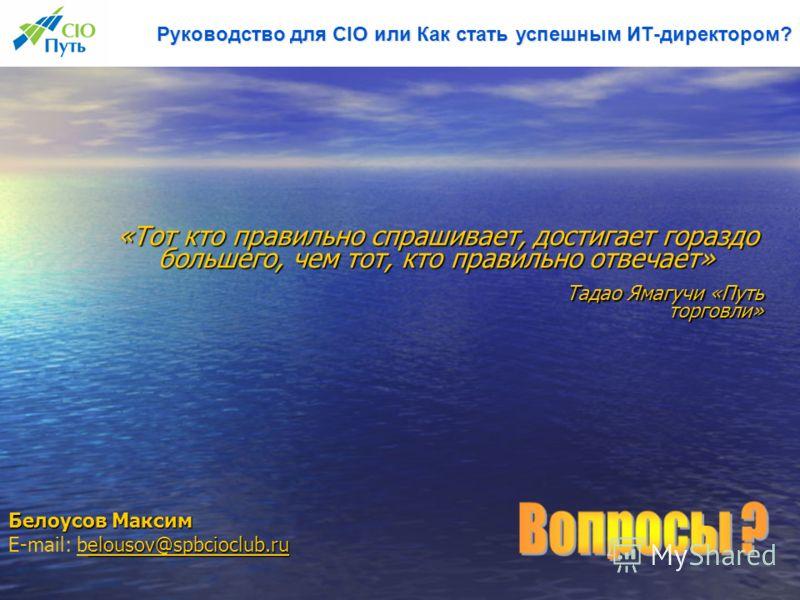 Руководство для CIO или Как стать успешным ИТ-директором? Белоусов Максим elousov@spbcioclub.ru elousov@spbcioclub.ru E-mail: belousov@spbcioclub.rubelousov@spbcioclub.ru «Тот кто правильно спрашивает, достигает гораздо большего, чем тот, кто правиль