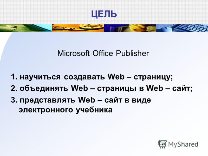 ЦЕЛЬ Microsoft Office Publisher 1. научиться создавать Web – страницу; 2. объединять Web – страницы в Web – сайт; 3. представлять Web – сайт в виде электронного учебника