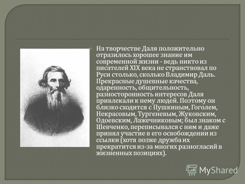 На творчестве Даля положительно отразилось хорошее знание им современной жизни - ведь никто из писателей XIX века не странствовал по Руси столько, сколько Владимир Даль. Прекрасные душевные качества, одаренность, общительность, разносторонность интер