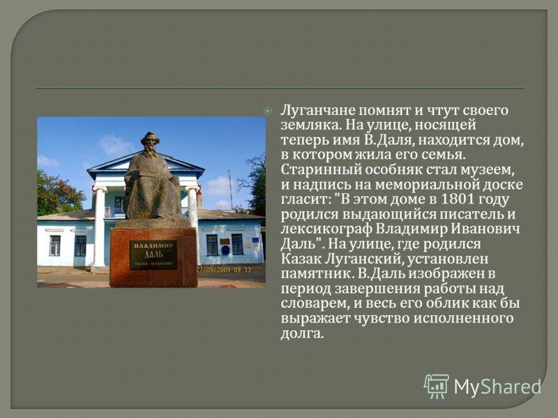 Луганчане помнят и чтут своего земляка. На улице, носящей теперь имя В. Даля, находится дом, в котором жила его семья. Старинный особняк стал музеем, и надпись на мемориальной доске гласит :