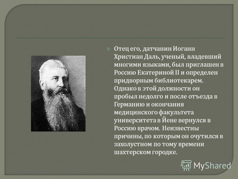 Отец его, датчанин Иоганн Христиан Даль, ученый, владевший многими языками, был приглашен в Россию Екатериной II и определен придворным библиотекарем. Однако в этой должности он пробыл недолго и после отъезда в Германию и окончания медицинского факул