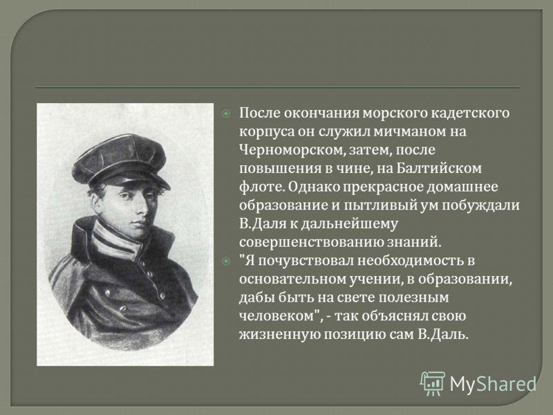 После окончания морского кадетского корпуса он служил мичманом на Черноморском, затем, после повышения в чине, на Балтийском флоте. Однако прекрасное домашнее образование и пытливый ум побуждали В. Даля к дальнейшему совершенствованию знаний.
