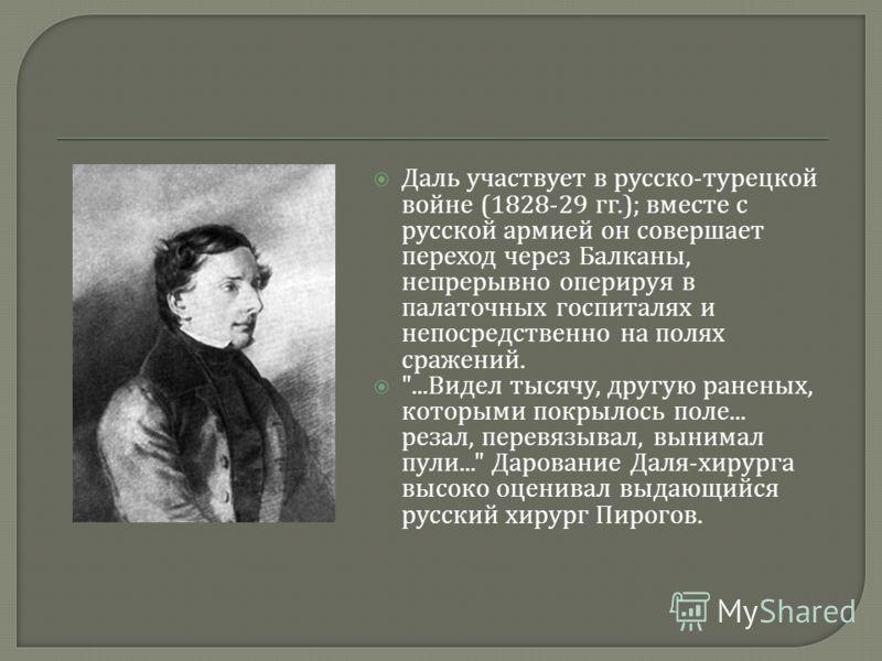 Даль участвует в русско - турецкой войне (1828-29 гг.); вместе с русской армией он совершает переход через Балканы, непрерывно оперируя в палаточных госпиталях и непосредственно на полях сражений.