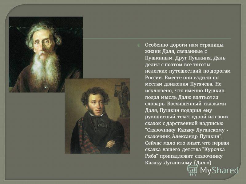 Особенно дороги нам страницы жизни Даля, связанные с Пушкиным. Друг Пушкина, Даль делил с поэтом все тяготы нелегких путешествий по дорогам России. Вместе они ездили по местам движения Пугачева. Не исключено, что именно Пушкин подал мысль Далю взятьс