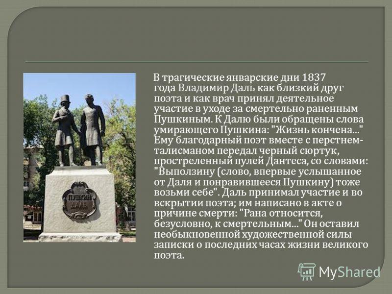 В трагические январские дни 1837 года Владимир Даль как близкий друг поэта и как врач принял деятельное участие в уходе за смертельно раненным Пушкиным. К Далю были обращены слова умирающего Пушкина :