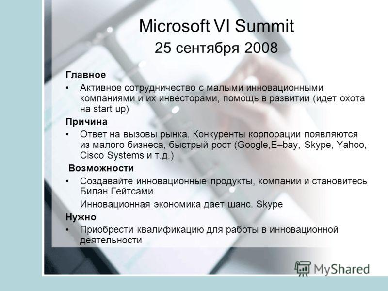 Microsoft VI Summit 25 сентября 2008 Главное Активное сотрудничество с малыми инновационными компаниями и их инвесторами, помощь в развитии (идет охота на start up) Причина Ответ на вызовы рынка. Конкуренты корпорации появляются из малого бизнеса, бы