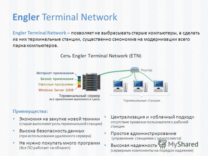 Engler Terminal Network Engler Terminal Network – позволяет не выбрасывать старые компьютеры, а сделать из них терминальные станции, существенно сэкономив на модернизации всего парка компьютеров. Приемущества: Экономия на закупке новой техники (стара