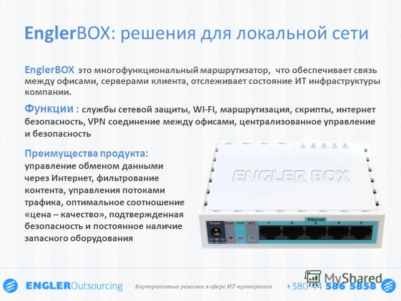 EnglerBOX: решения для локальной сети EnglerBOX это многофункциональный маршрутизатор, что обеспечивает связь между офисами, серверами клиента, отслеживает состояние ИТ инфраструктуры компании. Функции : службы сетевой защиты, WI-FI, маршрутизация, с