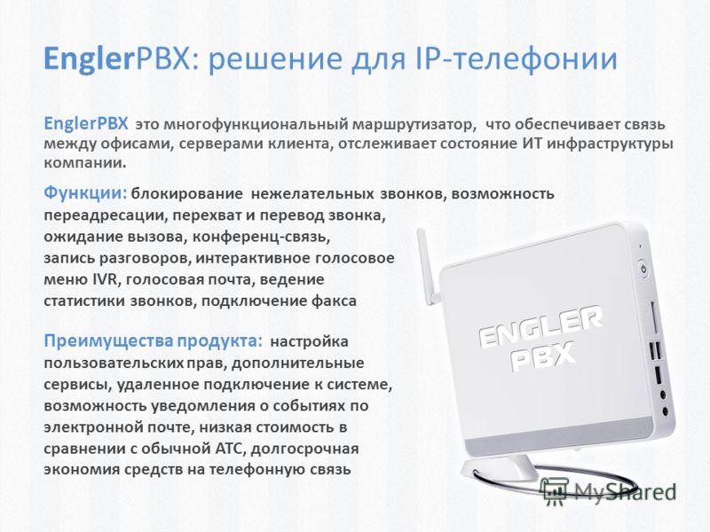 EnglerPBX: решение для IP-телефонии EnglerPBX это многофункциональный маршрутизатор, что обеспечивает связь между офисами, серверами клиента, отслеживает состояние ИТ инфраструктуры компании. Функции: блокирование нежелательных звонков, возможность п
