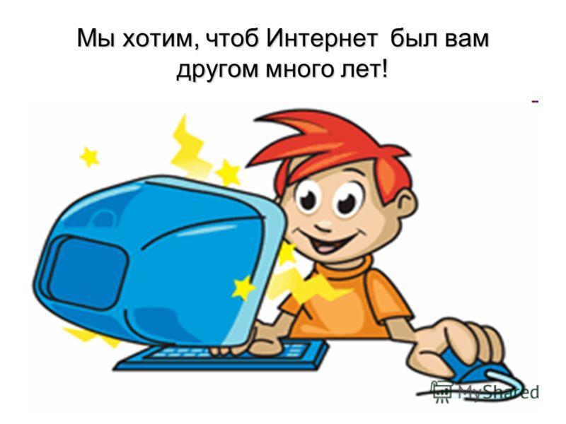 Мы хотим, чтоб Интернет был вам другом много лет!