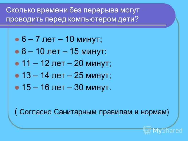 Сколько времени без перерыва могут проводить перед компьютером дети? 6 – 7 лет – 10 минут; 8 – 10 лет – 15 минут; 11 – 12 лет – 20 минут; 13 – 14 лет – 25 минут; 15 – 16 лет – 30 минут. ( Согласно Санитарным правилам и нормам)