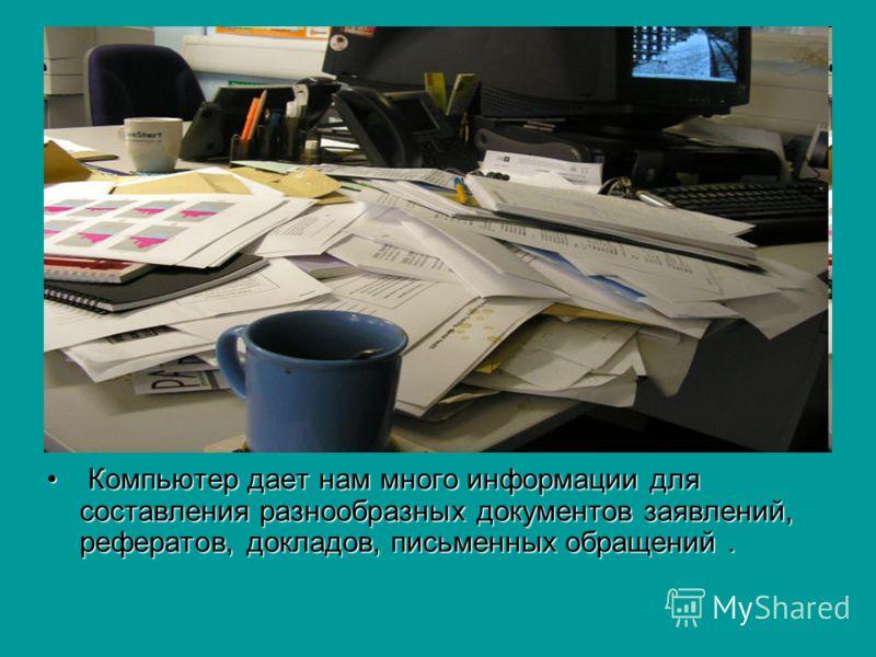 Компьютер дает нам много информации для составления разнообразных документов заявлений, рефератов, докладов, письменных обращений. Компьютер дает нам много информации для составления разнообразных документов заявлений, рефератов, докладов, письменных