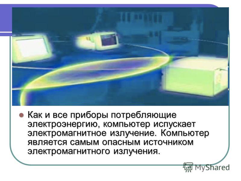 Как и все приборы потребляющие электроэнергию, компьютер испускает электромагнитное излучение. Компьютер является самым опасным источником электромагнитного излучения. Как и все приборы потребляющие электроэнергию, компьютер испускает электромагнитно