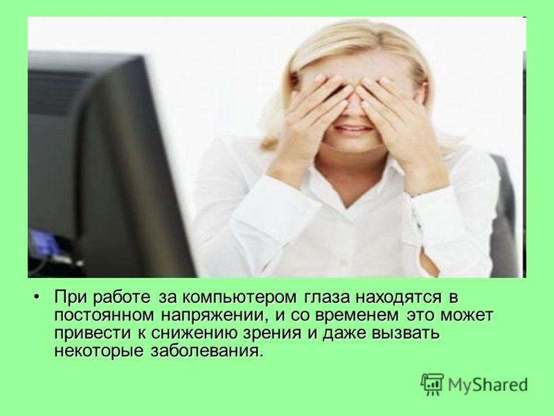 При работе за компьютером глаза находятся в постоянном напряжении, и со временем это может привести к снижению зрения и даже вызвать некоторые заболевания.При работе за компьютером глаза находятся в постоянном напряжении, и со временем это может прив