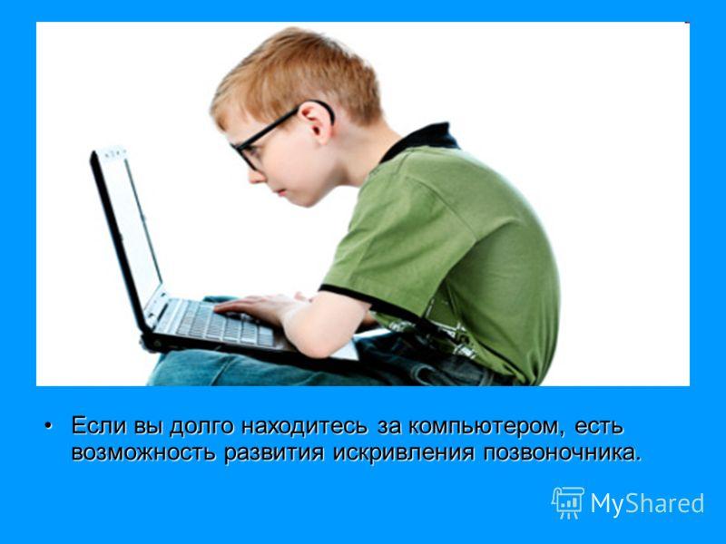 Если вы долго находитесь за компьютером, есть возможность развития искривления позвоночника.Если вы долго находитесь за компьютером, есть возможность развития искривления позвоночника.