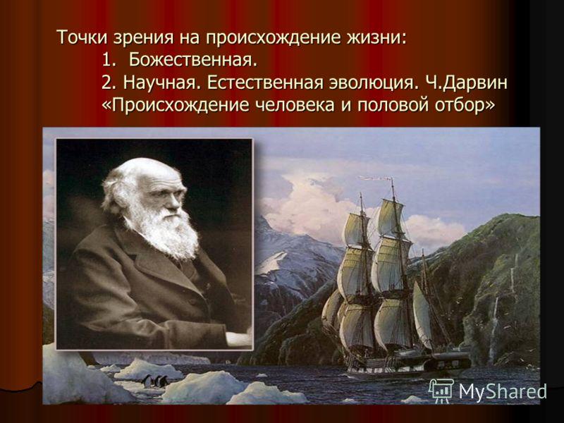 Точки зрения на происхождение жизни: 1. Божественная. 2. Научная. Естественная эволюция. Ч.Дарвин «Происхождение человека и половой отбор»