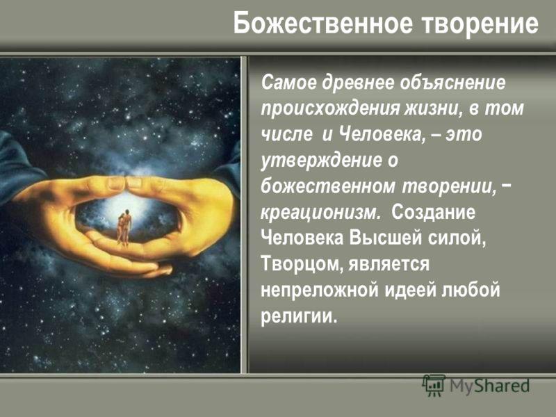 Божественное творение Самое древнее объяснение происхождения жизни, в том числе и Человека, – это утверждение о божественном творении, креационизм. Создание Человека Высшей силой, Творцом, является непреложной идеей любой религии.
