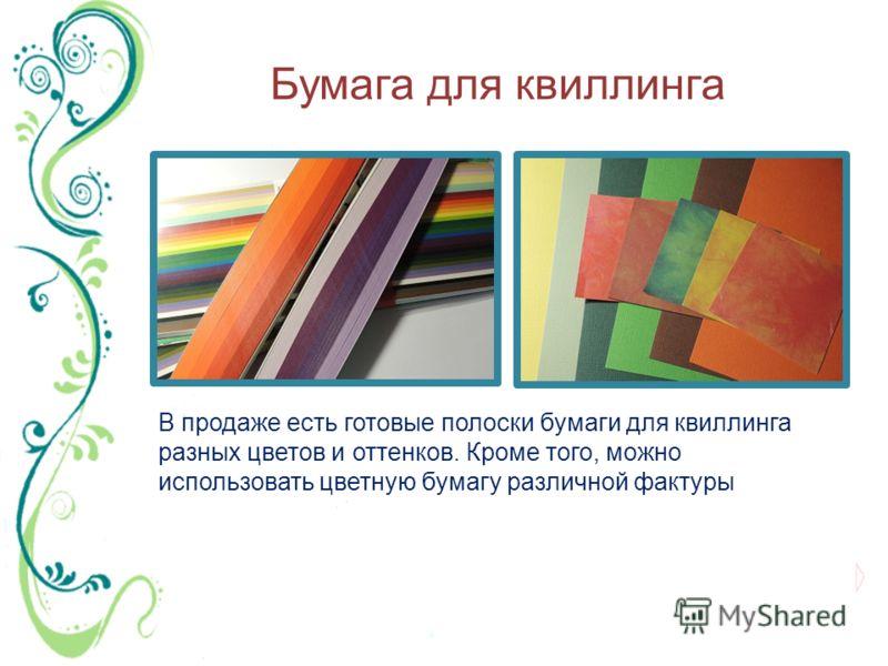 Бумага для квиллинга В продаже есть готовые полоски бумаги для квиллинга разных цветов и оттенков. Кроме того, можно использовать цветную бумагу различной фактуры