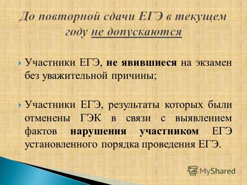 Участники ЕГЭ, не явившиеся на экзамен без уважительной причины; Участники ЕГЭ, результаты которых были отменены ГЭК в связи с выявлением фактов нарушения участником ЕГЭ установленного порядка проведения ЕГЭ.