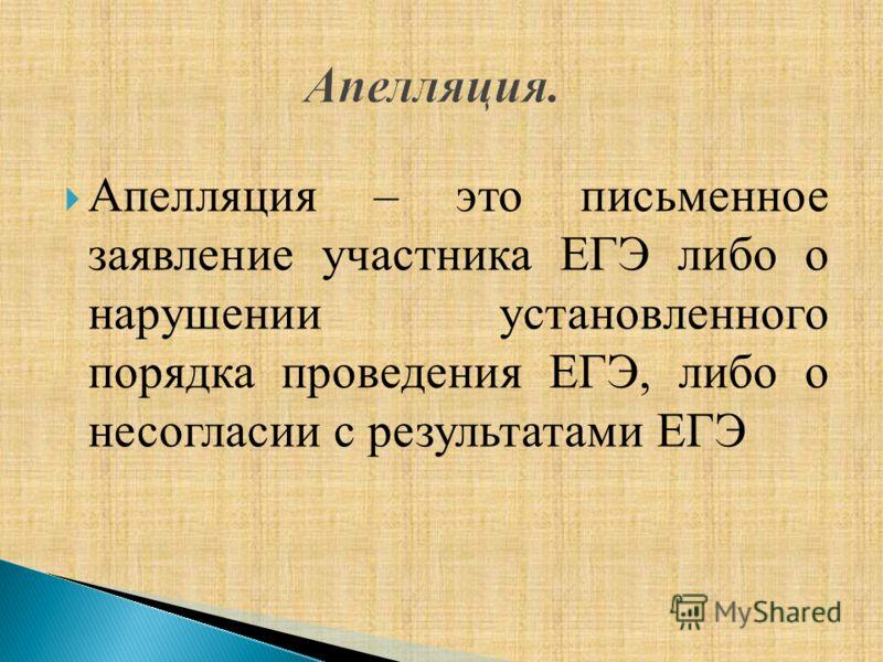 Апелляция – это письменное заявление участника ЕГЭ либо о нарушении установленного порядка проведения ЕГЭ, либо о несогласии с результатами ЕГЭ