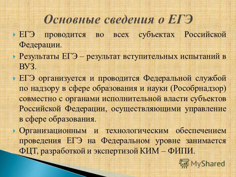 ЕГЭ проводится во всех субъектах Российской Федерации. Результаты ЕГЭ – результат вступительных испытаний в ВУЗ. ЕГЭ организуется и проводится Федеральной службой по надзору в сфере образования и науки (Рособрнадзор) совместно с органами исполнительн