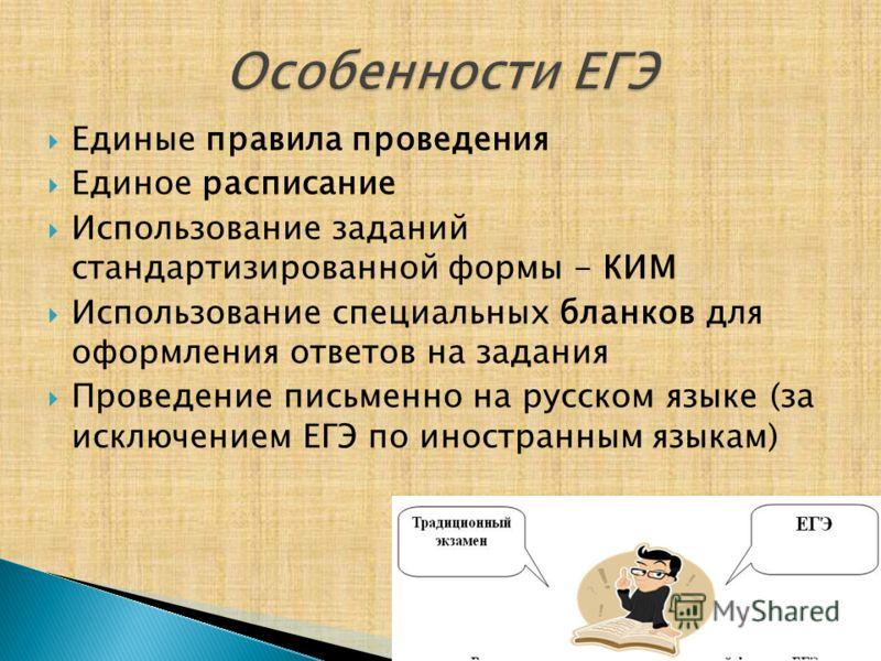 Единые правила проведения Единое расписание Использование заданий стандартизированной формы - КИМ Использование специальных бланков для оформления ответов на задания Проведение письменно на русском языке (за исключением ЕГЭ по иностранным языкам)