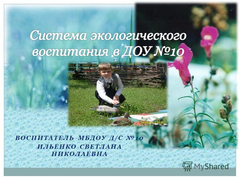ВОСПИТАТЕЛЬ МБДОУ Д/С 10 ИЛЬЕНКО СВЕТЛАНА НИКОЛАЕВНА