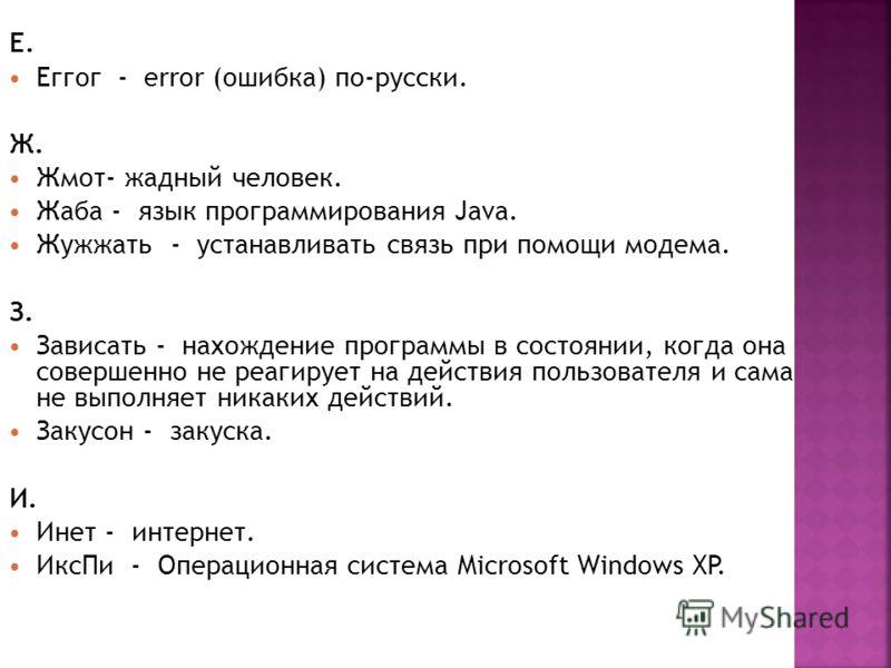 Е. Еггог - error (ошибка) по-русски. Ж. Жмот- жадный человек. Жаба - язык программирования Java. Жужжать - устанавливать связь при помощи модема. З. Зависать - нахождение программы в состоянии, когда она совершенно не реагирует на действия пользовате
