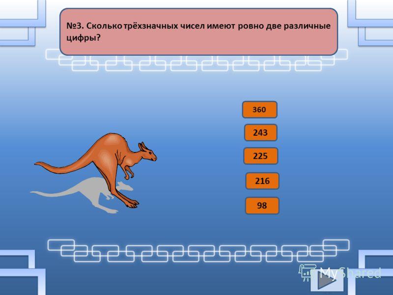 3. Сколько трёхзначных чисел имеют ровно две различные цифры? 360 243 225 216 98
