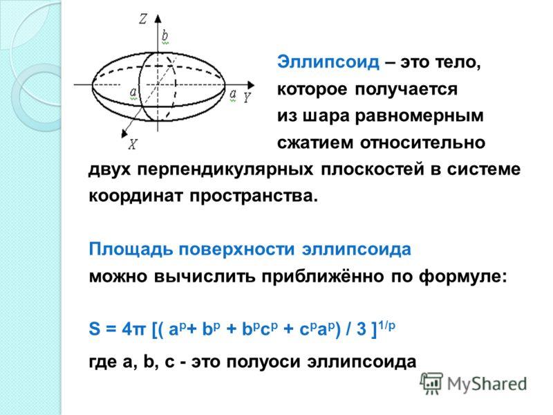 Эллипсоид – это тело, которое получается из шара равномерным сжатием относительно двух перпендикулярных плоскостей в системе координат пространства. Площадь поверхности эллипсоида можно вычислить приближённо по формуле: S = 4π [( a p + b p + b p c p