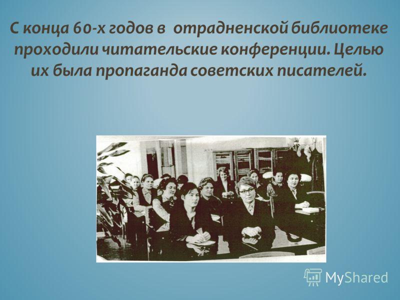 С конца 60-х годов в отрадненской библиотеке проходили читательские конференции. Целью их была пропаганда советских писателей.