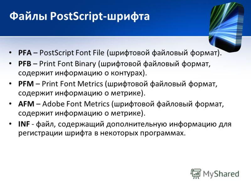 Файлы PostScript-шрифта PFA – PostScript Font File (шрифтовой файловый формат). PFB – Print Font Binary (шрифтовой файловый формат, содержит информацию о контурах). PFM – Print Font Metrics (шрифтовой файловый формат, содержит информацию о метрике).