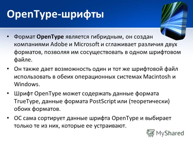 OpenType-шрифты Формат ОреnТуре является гибридным, он создан компаниями Adobe и Microsoft и сглаживает различия двух форматов, позволяя им сосуществовать в одном шрифтовом файле. Он также дает возможность один и тот же шрифтовой файл использовать в