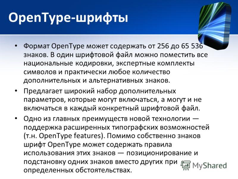 OpenType-шрифты Формат ОреnТуре может содержать от 256 до 65 536 знаков. В один шрифтовой файл можно поместить все национальные кодировки, экспертные комплекты символов и практически любое количество дополнительных и альтернативных знаков. Предлагает