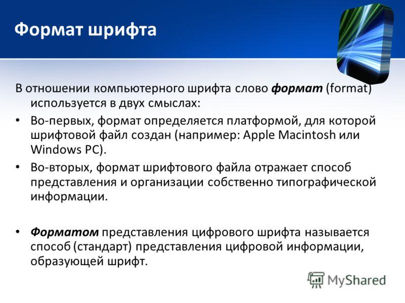 Формат шрифта В отношении компьютерного шрифта слово формат (format) используется в двух смыслах: Во-первых, формат определяется платформой, для которой шрифтовой файл создан (например: Apple Macintosh или Windows PC). Во-вторых, формат шрифтового фа
