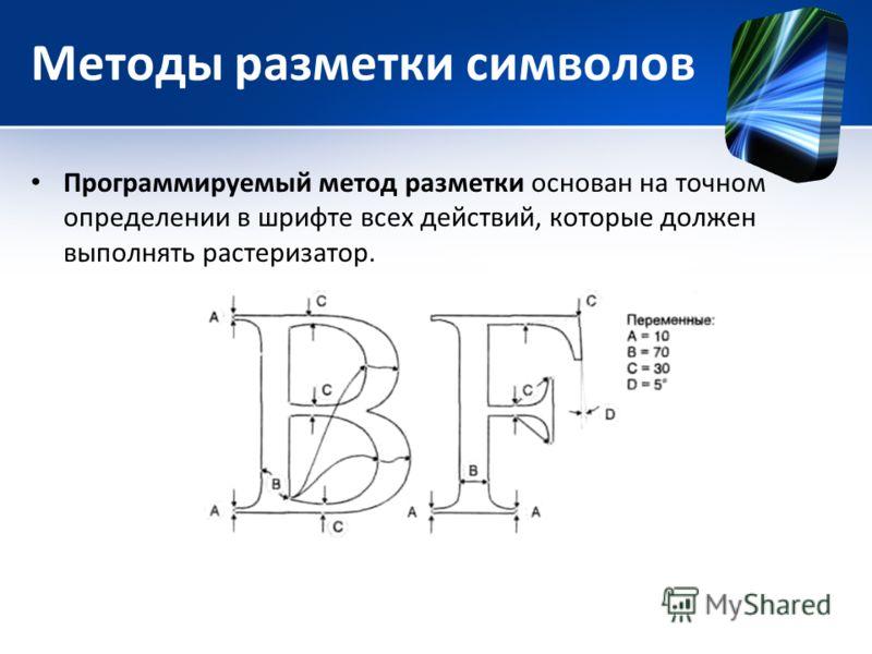 Методы разметки символов Программируемый метод разметки основан на точном определении в шрифте всех действий, которые должен выполнять растеризатор.