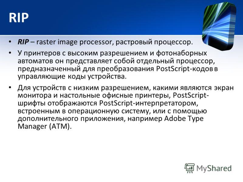 RIP RIP – raster image processor, растровый процессор. У принтеров с высоким разрешением и фотонаборных автоматов он представляет собой отдельный процессор, предназначенный для преобразования PostScript-кодов в управляющие коды устройства. Для устрой
