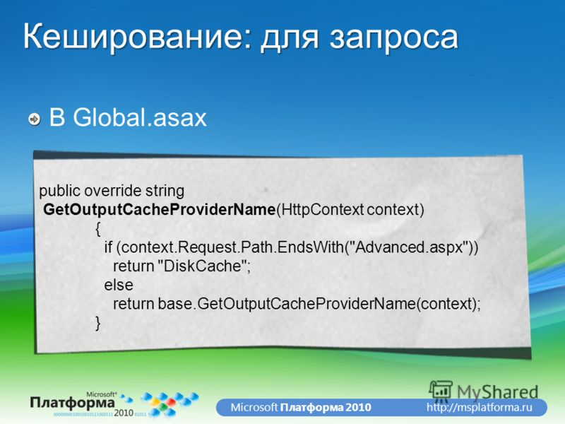 http://msplatforma.ruMicrosoft Платформа 2010 Кеширование: для запроса В Global.asax public override string GetOutputCacheProviderName(HttpContext context) { if (context.Request.Path.EndsWith(