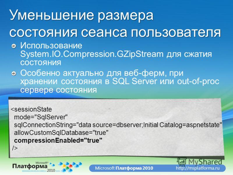 http://msplatforma.ruMicrosoft Платформа 2010 Уменьшение размера состояния сеанса пользователя Использование System.IO.Compression.GZipStream для сжатия состояния Особенно актуально для веб-ферм, при хранении состояния в SQL Server или out-of-proc се