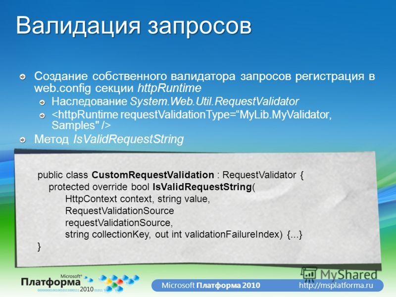 http://msplatforma.ruMicrosoft Платформа 2010 Валидация запросов Создание собственного валидатора запросов регистрация в web.config секции httpRuntime Наследование System.Web.Util.RequestValidator Метод IsValidRequestString public class CustomRequest
