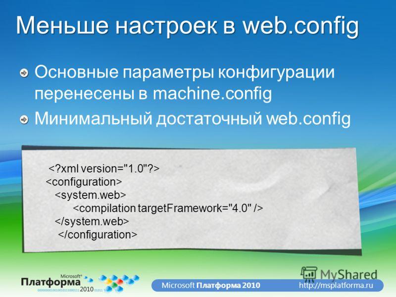 http://msplatforma.ruMicrosoft Платформа 2010 Меньше настроек в web.config Основные параметры конфигурации перенесены в machine.config Минимальный достаточный web.config